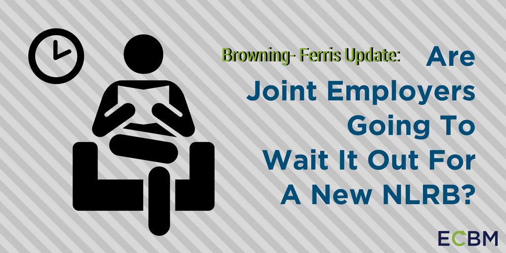 Browning- Ferris Update- Are Joint Employers Going To Wait It Out For A New NLRB-.png