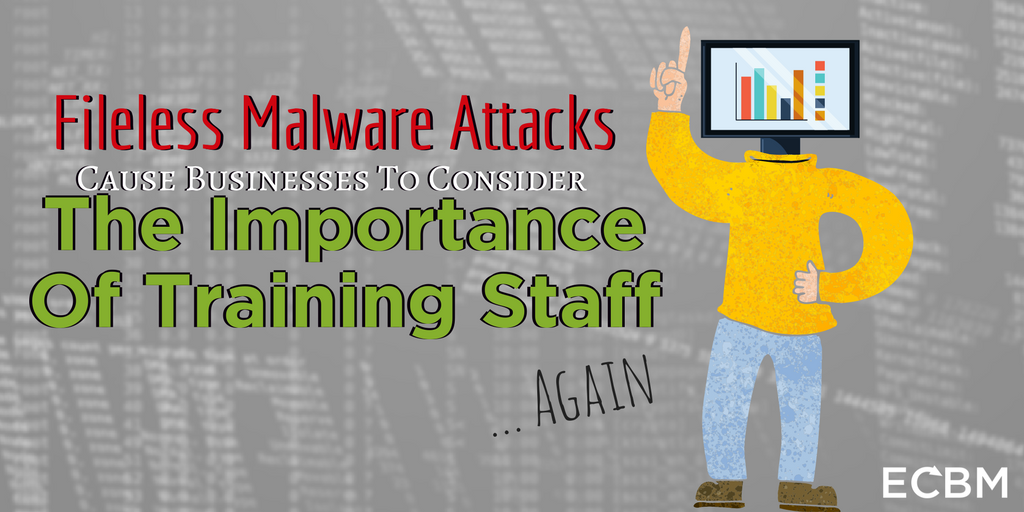 Fileless Malware Attacks Cause Businesses To Consider The Importance Of Training Staff... Again